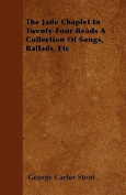 The Jade Chaplet in Twenty-Four Beads a Collection of Songs, Ballads, Etc