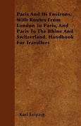 Paris and Its Environs, with Routes from London to Paris, and Paris to the Rhine and Switzerland. Handbook for Travellers