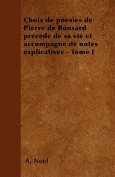 Choix de Poesies de Pierre de Ronsard Precede de Sa Vie Et Accompagne de Notes Explicatives - Tome I [FRE]