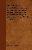Histoire de La Prostitution Chez Tous Les Peuples Du Monde Depuis L'Antiquite La Plus Reculee Jusqu'a Nos Jours - Tome VI - La France [FRE]