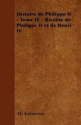 Histoire de Philippe II - Tome IV - Rivalite de Philippe II Et de Henri IV [FRE]