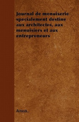 Journal de Menuiserie Specialement Destine Aux Architectes, Aux Menuisiers Et Aux Entrepreneurs [FRE]