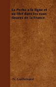 La Peche a la Ligne Et Au Filet Dans Les Eaux Douces de La France [FRE]