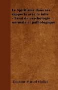 Le Spiritisme Dans Ses Rapports Avec La Folie - Essai de Psychologie Normale Et Pathologique [FRE]
