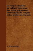 Le Verger Canadien Ou Culture Raisonnee Des Fruits Qui Peuvent Reussir Dans Les Vergers Et Les Jardins Du Canada [FRE]