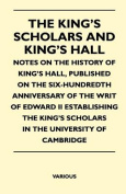 The King's Scholars and King's Hall - Notes on the History of King's Hall, Published on the Six-Hundredth Anniversary of the Writ of Edward II Establi