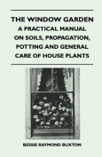 The Window Garden - A Practical Manual on Soils, Propagation, Potting and General Care of House Plants
