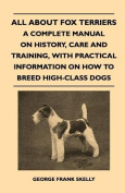 All about Fox Terriers - A Complete Manual on History, Care and Training, with Practical Information on How to Breed High-Class Dogs