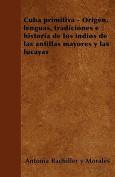 Cuba Primitiva - Origen, Lenguas, Tradiciones E Historia de Los Indios de Las Antillas Mayores y Las Lucayas [Spanish]