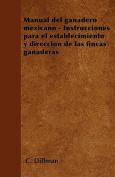 Manual del Ganadero Mexicano - Instrucciones Para El Establecimiento y Direccion de Las Fincas Ganaderas [Spanish]
