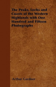 The Peaks, Lochs and Coasts of the Western Highlands with One Hundred and Fifteen Photographs