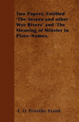 Two Papers, Entitled 'The Severn and Other Wye Rivers' and 'The Meaning of Minster in Place-Names,