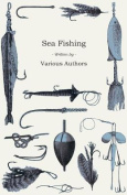 Sea Fishing - What Equipment to Use, How, Where and When to Fish - With Some Tips on How to Cook Fish Correctly