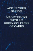 Ace Up Your Sleeve - Magic Tricks with an Ordinary Packs of Cards