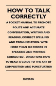 How to Talk Correctly; A Pocket Manual to Promote Polite and Accurate Conversation, Writing and Reading, Correct Spelling and Pronunciation