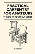 Practical Carpentry for Amateurs - The Do It Yourself Series
