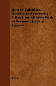 How to Calculate Quickly and Correctly - A Book for All Who Wish to Become Quick at Figures