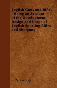 English Guns and Rifles - Being an Account of the Development, Design and Usage of English Sporting Rifles and Shotguns