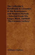 The Collector's Handbook to Ceramics of the Renaissance and Modern Periods - Selected from His Larger Work, Entitled 'The Ceramic Gallery'