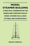 Model Steamer Building - A Practical Handbook on the Design and Construction of Model Steamer Hulls, Deck Fittings, and Other Details