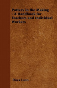 Pottery in the Making - A Handbook for Teachers and Individual Workers