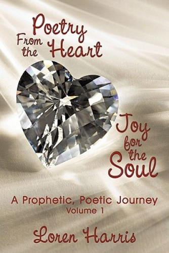 Poetry From the Heart, Joy for the Soul: A Prophetic, Poetic Journey by Loren Ha