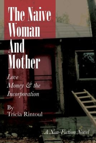 The Naive Woman and Mother: Love, Children, Money & the Incorporation by Tricia