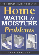 The Complete Guide to Solving Home Water and Moisture Problems