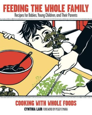 Feeding the Whole Family: Recipes for Babies, Young Children, and Their Parents: Cooking with Whole Foods