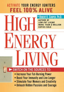High Energy Living: Switch on the Sources to: Increase Your Fat-Burning Power, Boost Your Immunity and Live Longer, Stimulate Your Memory and Creativity, Unleash Hidden Robert K. Cooper