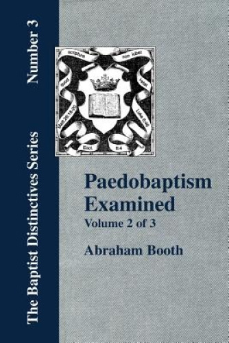 Paedobaptism Examined - Vol. 2 by Abraham, Booth.