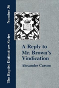 """A Reply to Mr. Brown's """"Vindication of the Presbyterian Form of Church Government"""" in Which the Order of the Apostolic Churches is Defended"""