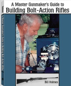 Master Gunmaker's Guide to Building Bolt-Action Rifles