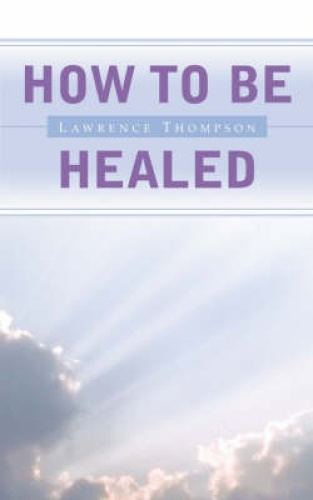 How to be Healed by Lawrence Thompson.