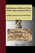 Adventures in Remote Parts of the Upper Amazon River, Including a Sojourn Among Cannibal Indians