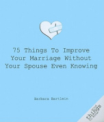 75 Things to Improve Your Marriage Without Your Spouse Even Knowing