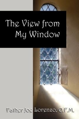 The View From My Window by O.F.M., Father Joe Lorenzo.