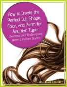 How to Create the Perfect Cut, Shape, Color, and Perm for Any Hair Type