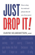 JUST DROP IT! How to Drop Common Words and Phrases That Rob You of Your Power