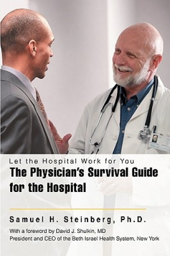 The Physician's Survival Guide for the Hospital: Let the Hospital Work for You b