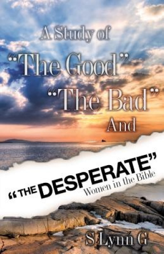 "A Study of ""The Good"" ""The Bad"" And ""The Desperate"" Women in the Bible by S Lynn"