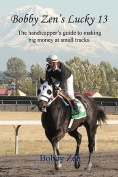 Bobby Zen's Lucky 13 - The Handicapper's Guide to Making Big Money at Small Tracks