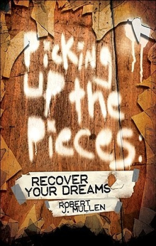 Picking Up the Pieces: Recover Your Dreams by Robert J Mullen.