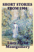 The Short Stories of Lucy Maud Montgomery from 1904