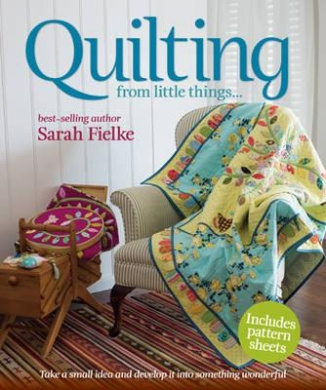 Quilting: From Little Things--. Saraj Fielke