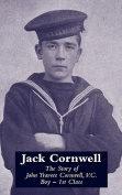 JACK CORNWELLThe Story of John Travers Cornwell V.C. Boy - 1st Class