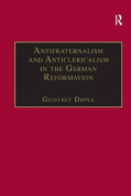 Antifraternalism and Anticlericalism in the German Reformation