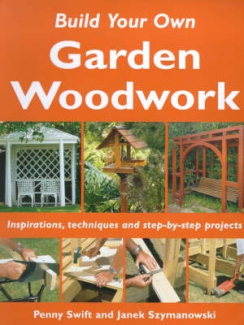 Build Your Own Garden Woodwork: Inspirations, Techniques and Step-by-step Projects (Build Your Own S.)