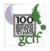 100 Damn Good Reasons Why it's OK to Hate Golf