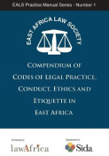 Compendium of Codes of Legal Practice, Conduct, Ethics and Etiquette in East Africa